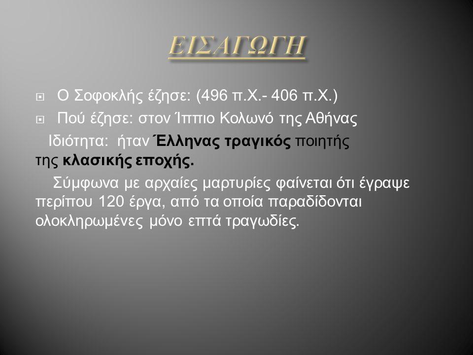 ΕΙΣΑΓΩΓΗ Ο Σοφοκλής έζησε: (496 π.Χ.- 406 π.Χ.)