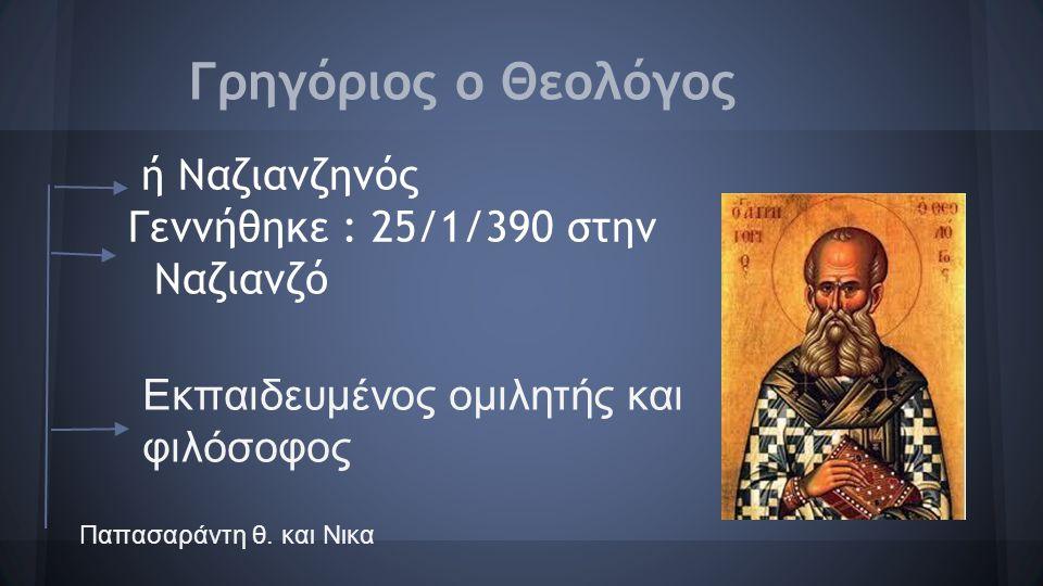 Γρηγόριος ο Θεολόγος ή Ναζιανζηνός Γεννήθηκε : 25/1/390 στην Ναζιανζό