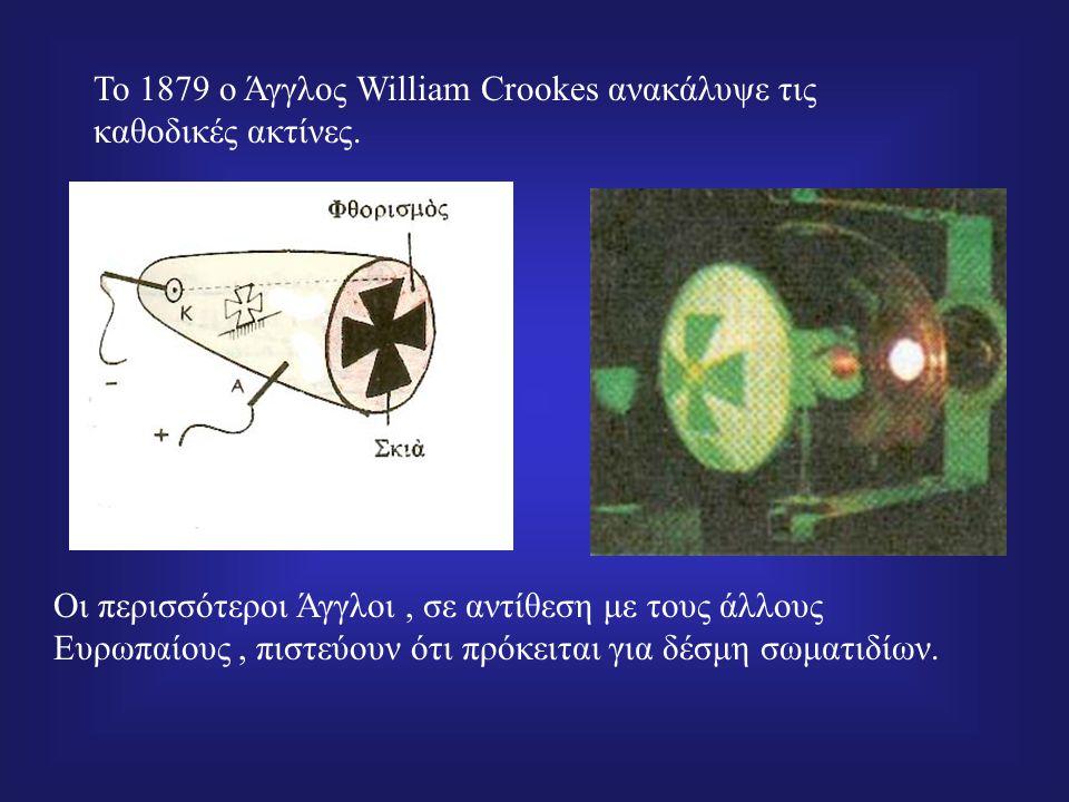 To 1879 ο Άγγλος William Crookes ανακάλυψε τις καθοδικές ακτίνες.