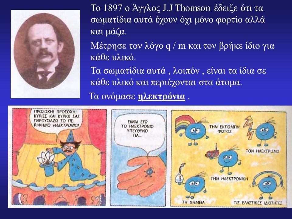 Το 1897 ο Άγγλος J.J Thomson έδειξε ότι τα σωματίδια αυτά έχουν όχι μόνο φορτίο αλλά και μάζα.