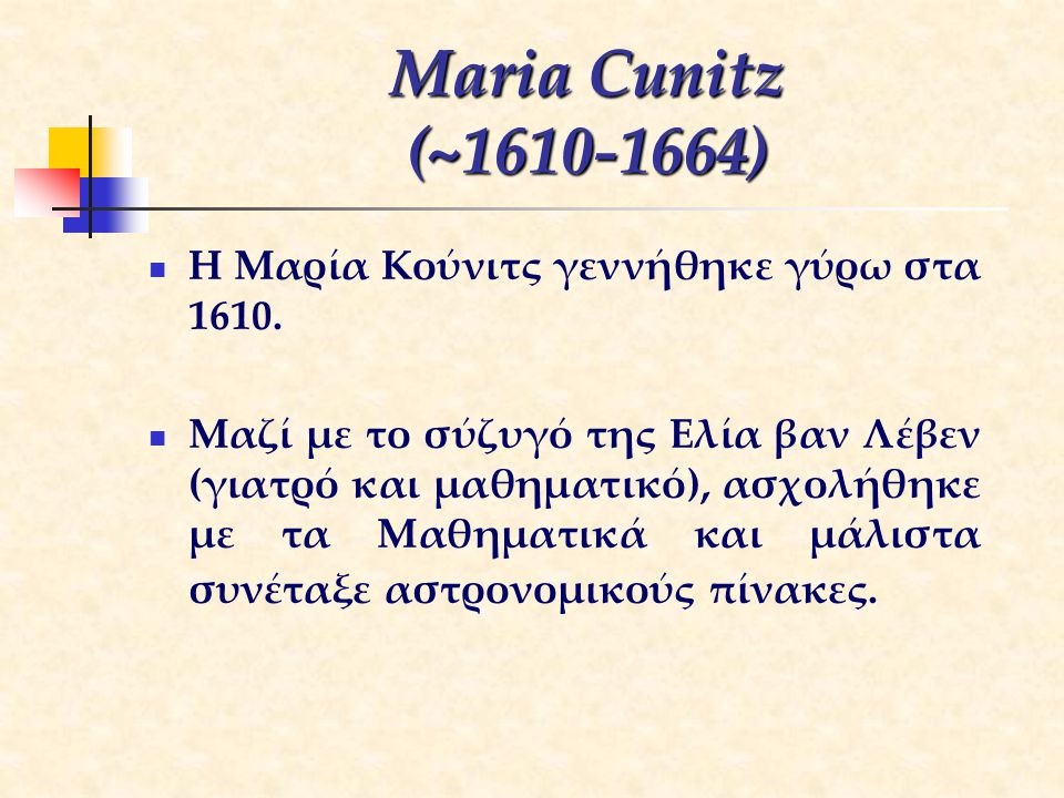 Maria Cunitz (~1610-1664) Η Μαρία Κούνιτς γεννήθηκε γύρω στα 1610.