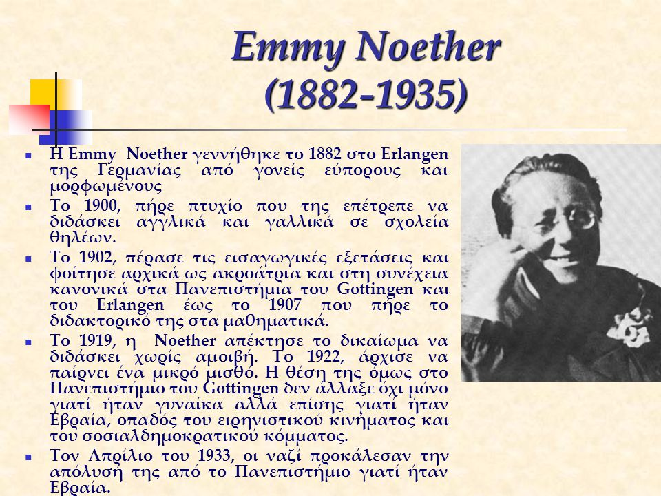 Emmy Noether (1882-1935) H Emmy Noether γεννήθηκε το 1882 στο Erlangen της Γερμανίας από γονείς εύπορους και μορφωμένους.