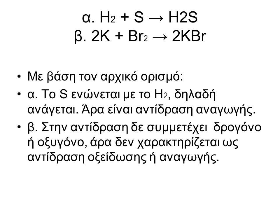 α. Η2 + S → H2S β. 2K + Br2 → 2KBr Με βάση τον αρχικό ορισµό: