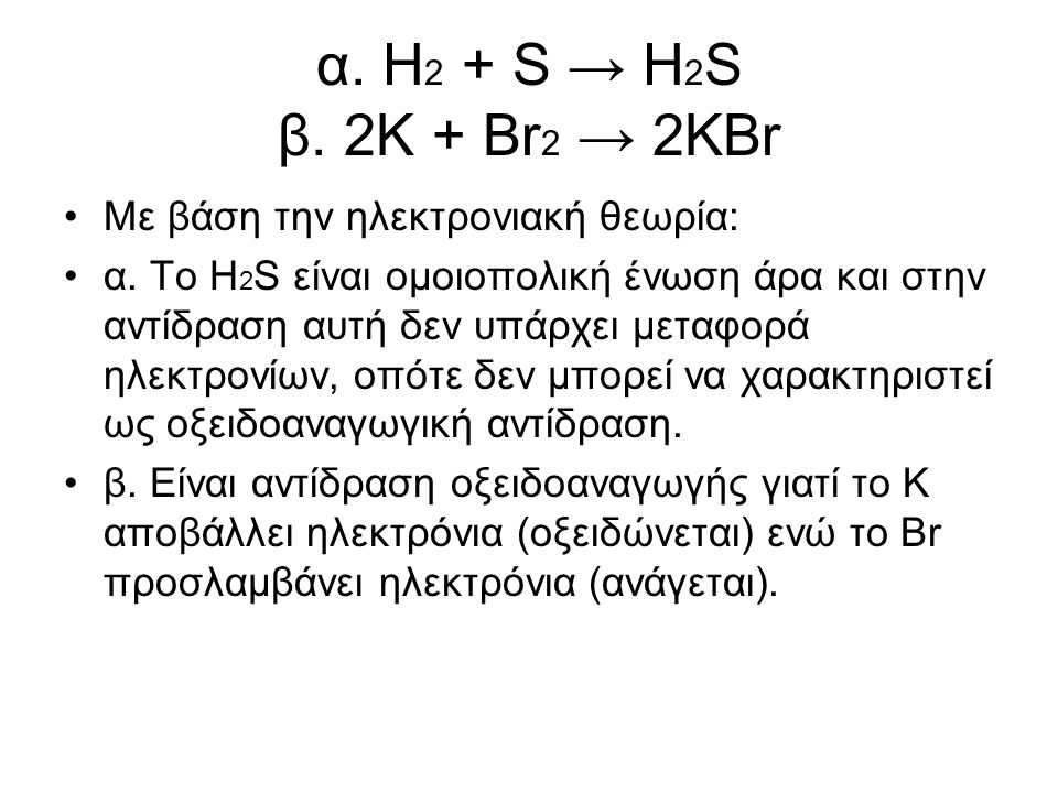 α. Η2 + S → H2S β. 2K + Br2 → 2KBr Με βάση την ηλεκτρονιακή θεωρία: