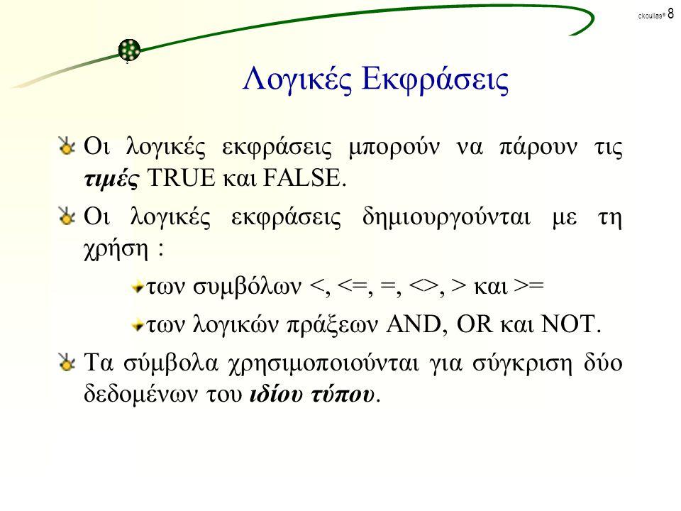 Λογικές Εκφράσεις Οι λογικές εκφράσεις μπορούν να πάρουν τις τιμές TRUE και FALSE. Οι λογικές εκφράσεις δημιουργούνται με τη χρήση :
