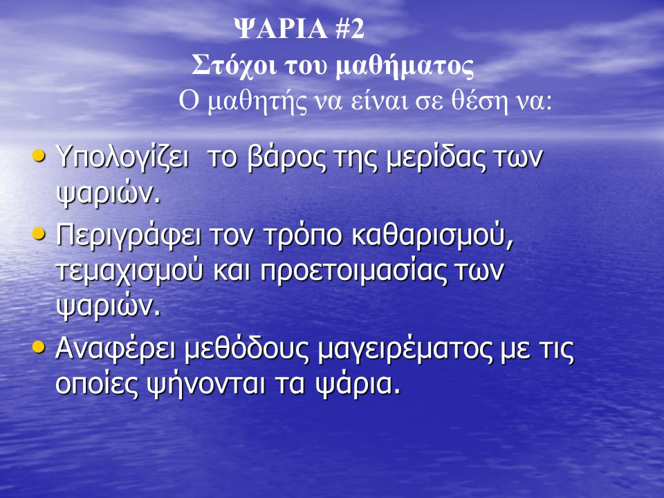 ΨΑΡΙΑ #2 Στόχοι του μαθήματος Ο μαθητής να είναι σε θέση να: