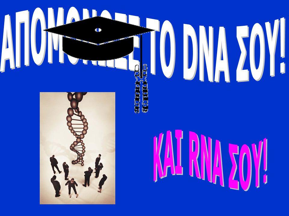 ΑΠΟΜΟΝΩΣΕ ΤΟ DNA ΣΟΥ! ΚΑΙ RNA ΣΟΥ!