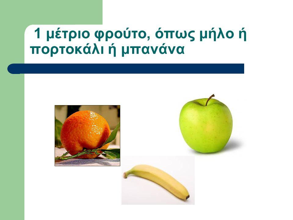 1 μέτριο φρούτο, όπως μήλο ή πορτοκάλι ή μπανάνα