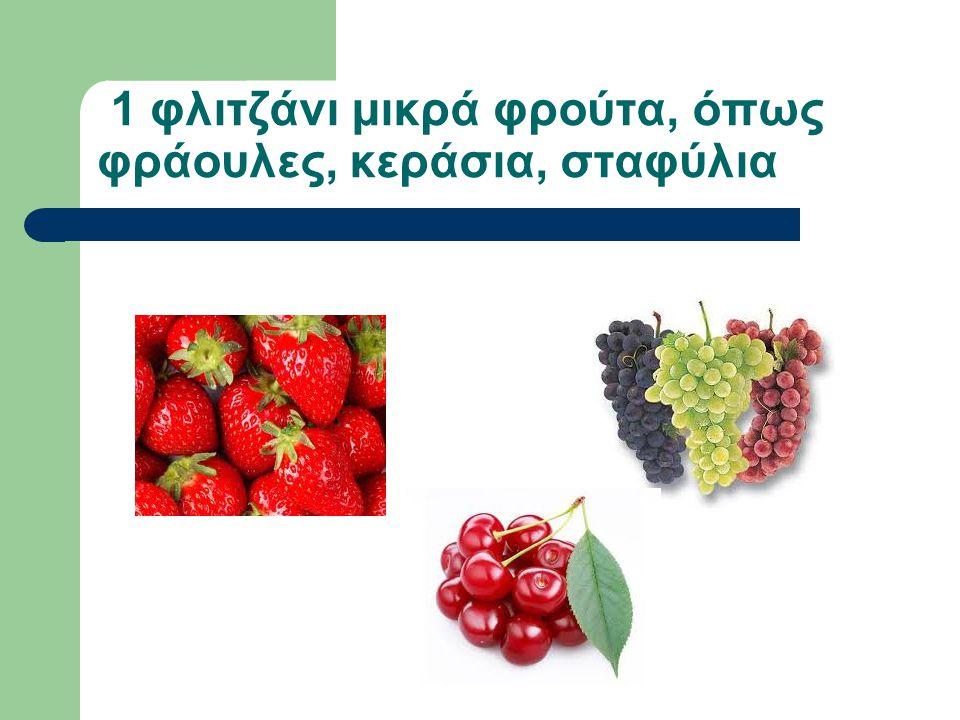 1 φλιτζάνι μικρά φρούτα, όπως φράουλες, κεράσια, σταφύλια