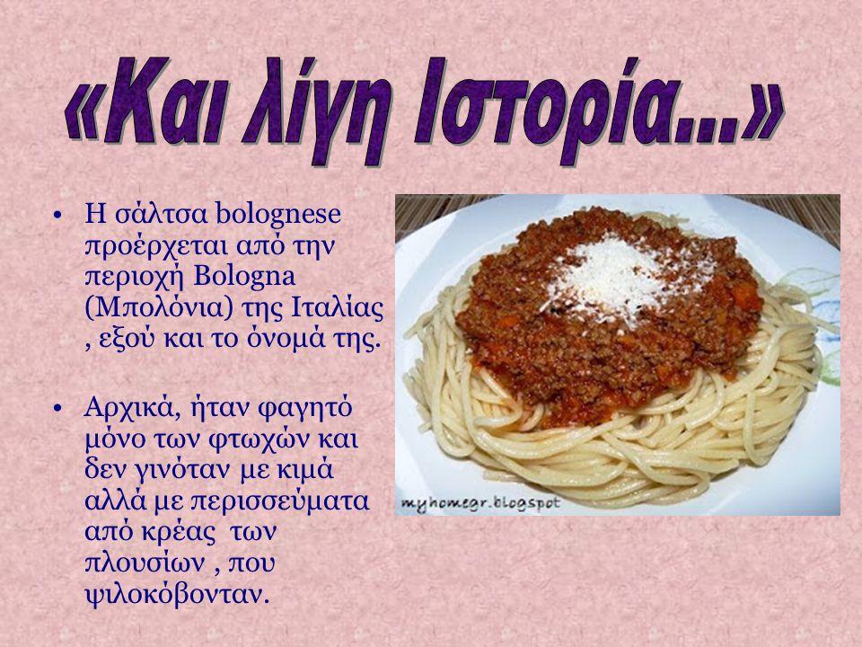 «Και λίγη Ιστορία...» Η σάλτσα bolognese προέρχεται από την περιοχή Bologna (Μπολόνια) της Ιταλίας , εξού και το όνομά της.