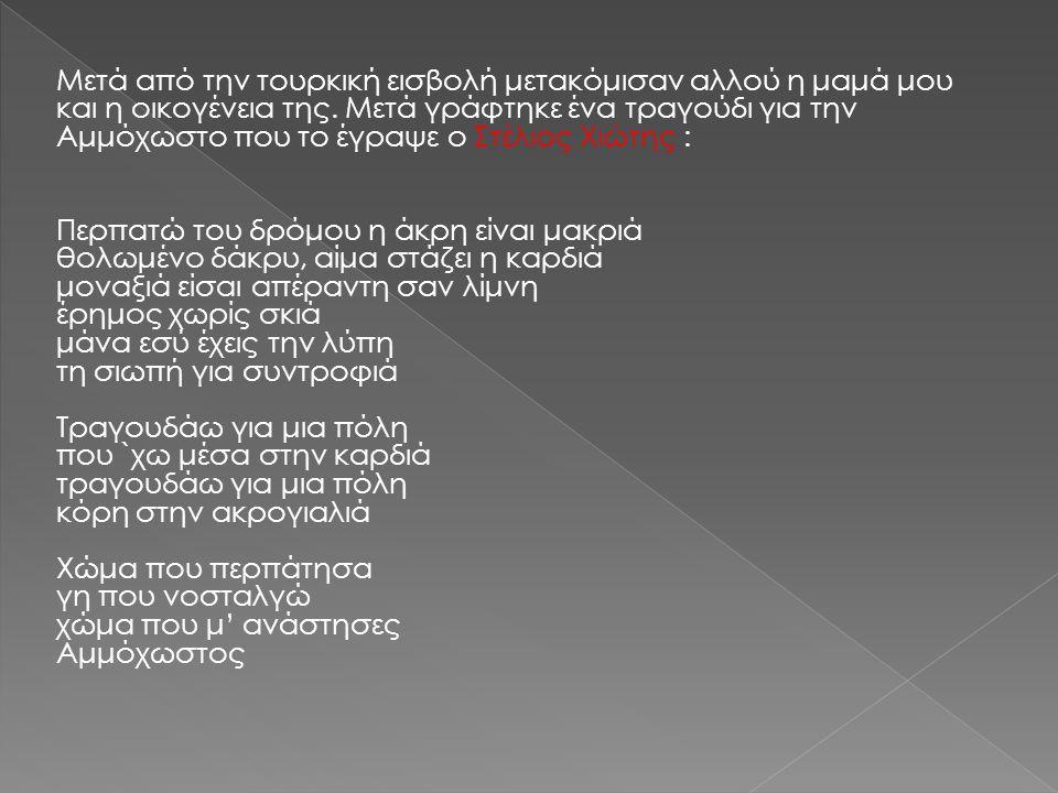 Μετά από την τουρκική εισβολή μετακόμισαν αλλού η μαμά μου και η οικογένεια της. Μετά γράφτηκε ένα τραγούδι για την Αμμόχωστο που το έγραψε ο Στέλιος Χιώτης :