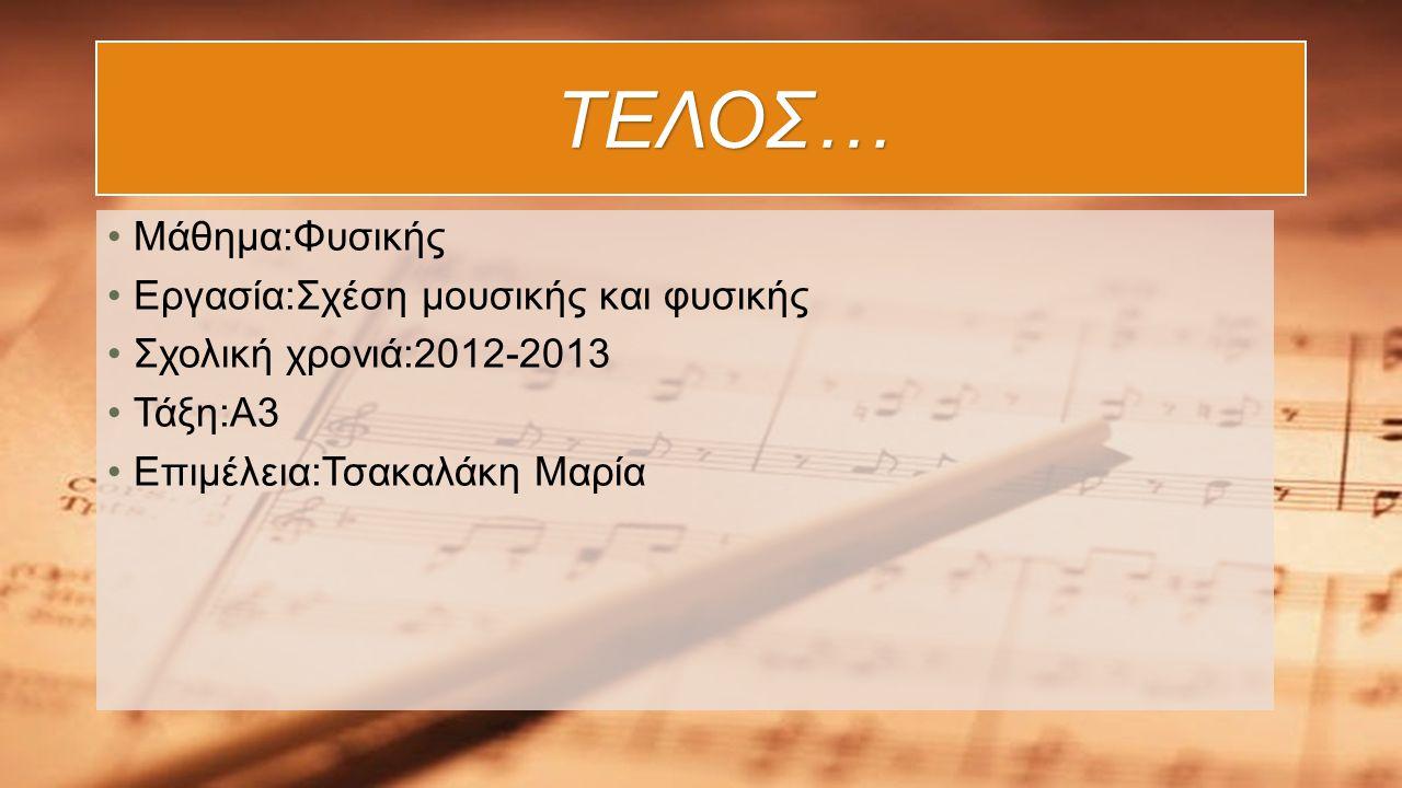 ΤΕΛΟΣ… Μάθημα:Φυσικής Εργασία:Σχέση μουσικής και φυσικής