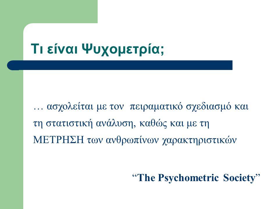 Τι είναι Ψυχομετρία; … ασχολείται με τον πειραματικό σχεδιασμό και τη στατιστική ανάλυση, καθώς και με τη ΜΕΤΡΗΣΗ των ανθρωπίνων χαρακτηριστικών.