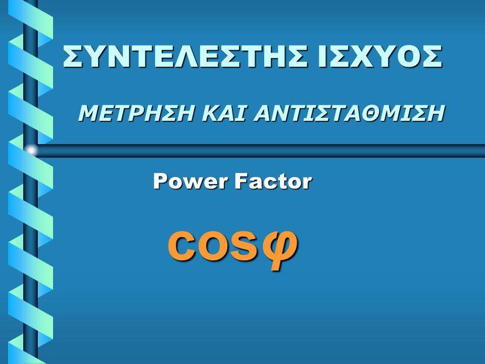 ΣΥΝΤΕΛΕΣΤΗΣ ΙΣΧΥΟΣ ΜΕΤΡΗΣΗ ΚΑΙ ΑΝΤΙΣΤΑΘΜΙΣΗ Power Factor cosφ