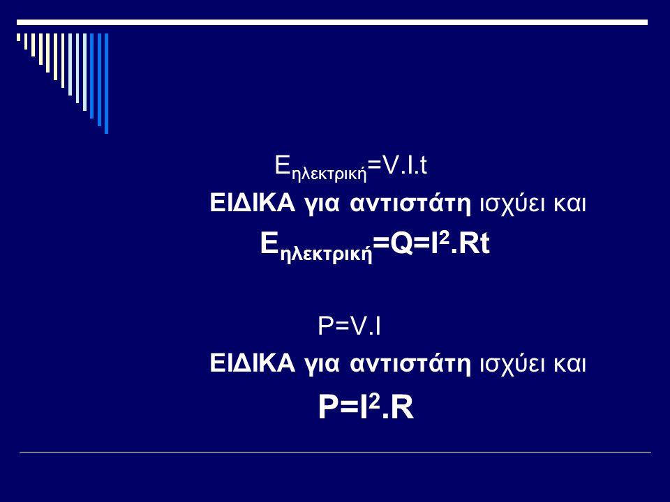 Eηλεκτρική=V.I.t ΕΙΔΙΚΑ για αντιστάτη ισχύει και Eηλεκτρική=Q=I2.Rt P=V.I P=I2.R
