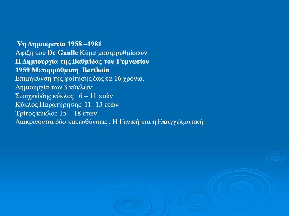 Vη Δημοκρατία 1958 –1981 Αφιξη του De Gaulle Κύμα μεταρρυθμίσεων. Η Δημιουργία της Βαθμίδας του Γυμνασίου.