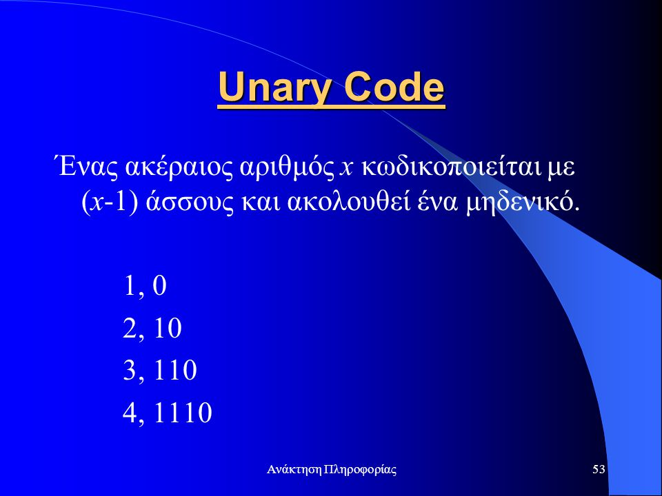 Unary Code Ένας ακέραιος αριθμός x κωδικοποιείται με (x-1) άσσους και ακολουθεί ένα μηδενικό. 1, 0.