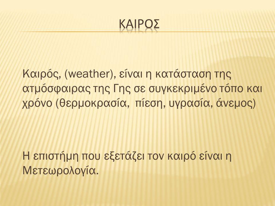 ΚΑΙΡΟΣ Καιρός, (weather), είναι η κατάσταση της ατμόσφαιρας της Γης σε συγκεκριμένο τόπο και χρόνο (θερμοκρασία, πίεση, υγρασία, άνεμος)