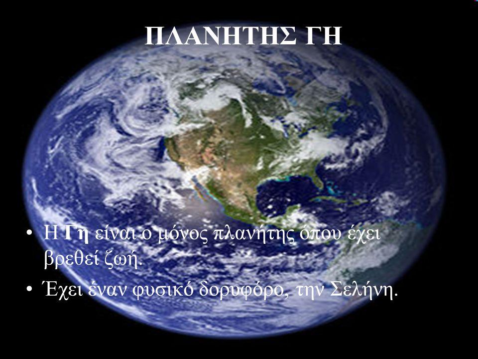 ΠΛΑΝΗΤΗΣ ΓΗ Η Γη είναι ο μόνος πλανήτης όπου έχει βρεθεί ζωή.