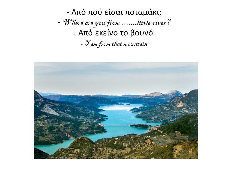 - Από πού είσαι ποταμάκι; - Where are you from. little river