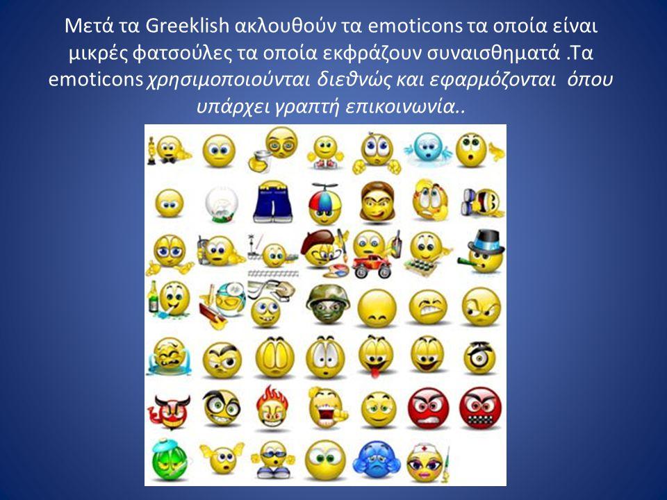 Μετά τα Greeklish ακλουθούν τα emoticons τα οποία είναι μικρές φατσούλες τα οποία εκφράζουν συναισθηματά .Τα emoticons χρησιμοποιούνται διεθνώς και εφαρμόζονται όπου υπάρχει γραπτή επικοινωνία..