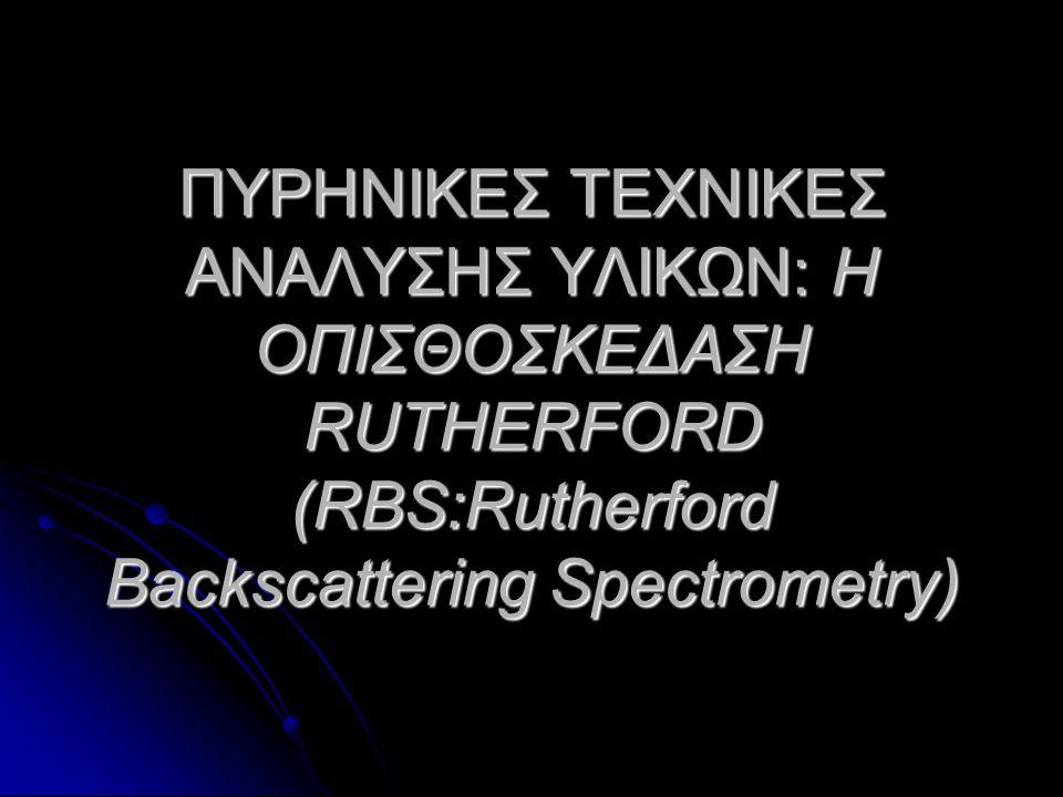 ΠΥΡΗΝΙΚΕΣ ΤΕΧΝΙΚΕΣ ΑΝΑΛΥΣΗΣ ΥΛΙΚΩΝ: Η ΟΠΙΣΘΟΣΚΕΔΑΣΗ RUTHERFORD (RBS:Rutherford Backscattering Spectrometry)