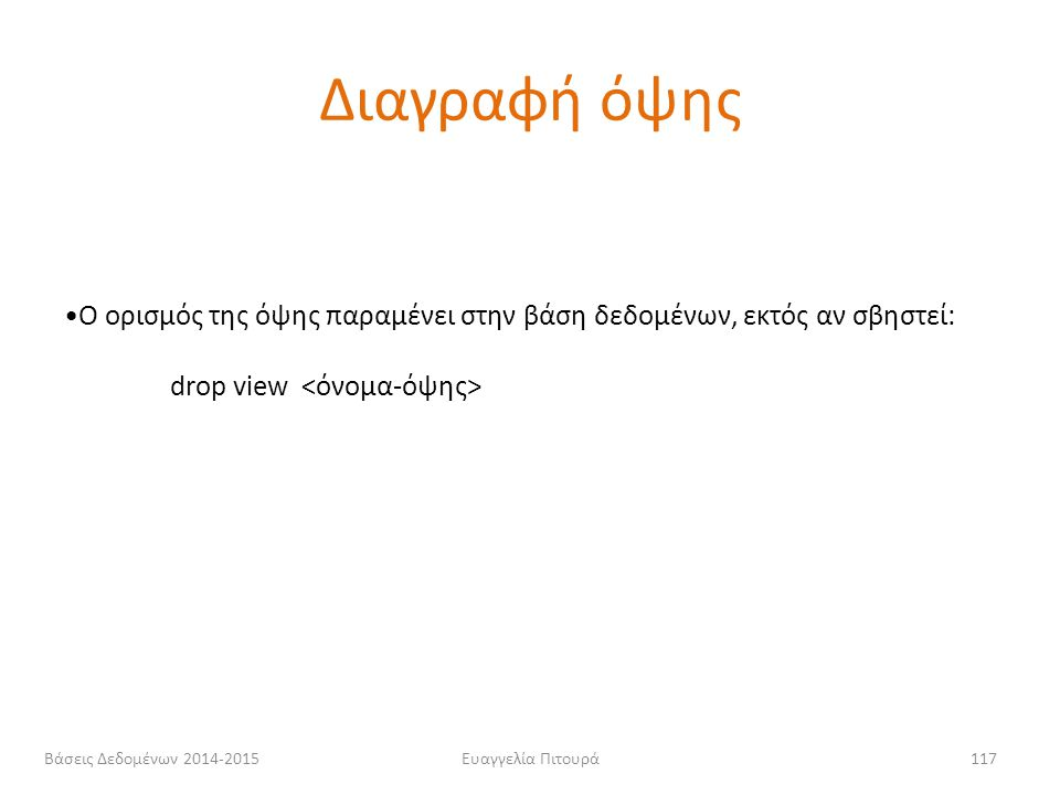 Διαγραφή όψης Ο ορισμός της όψης παραμένει στην βάση δεδομένων, εκτός αν σβηστεί: drop view <όνομα-όψης>