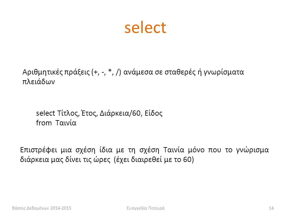 select Αριθμητικές πράξεις (+, -, *, /) ανάμεσα σε σταθερές ή γνωρίσματα πλειάδων. select Τίτλος, Έτος, Διάρκεια/60, Είδος.
