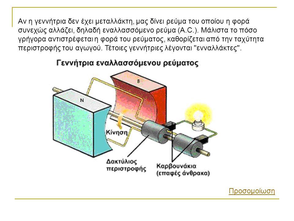 Αν η γεννήτρια δεν έχει μεταλλάκτη, μας δίνει ρεύμα του οποίου η φορά συνεχώς αλλάζει, δηλαδή εναλλασσόμενο ρεύμα (A.C.). Μάλιστα το πόσο γρήγορα αντιστρέφεται η φορά του ρεύματος, καθορίζεται από την ταχύτητα περιστροφής του αγωγού. Τέτοιες γεννήτριες λέγονται ενναλλάκτες .