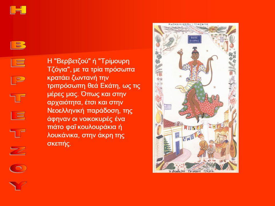 Η Βερβετζού ή Τρίμουρη Τζόγια , με τα τρία πρόσωπα κρατάει ζωντανή την τριπρόσωπη θεά Εκάτη, ως τις μέρες μας. Όπως και στην αρχαιότητα, έτσι και στην Νεοελληνική παράδοση, της άφηναν οι νοικοκυρές ένα πιάτο φαΐ κουλουράκια ή λουκάνικα, στην άκρη της σκεπής.