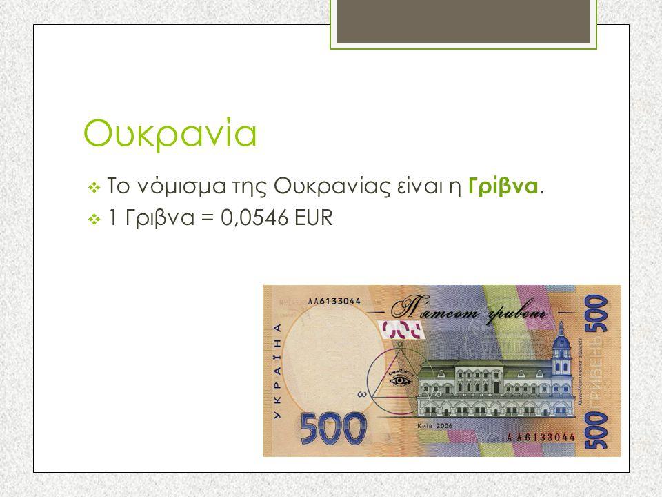 Ουκρανία Το νόμισμα της Ουκρανίας είναι η Γρίβνα.