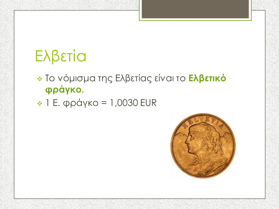 Ελβετία Το νόμισμα της Ελβετίας είναι το Ελβετικό φράγκο.