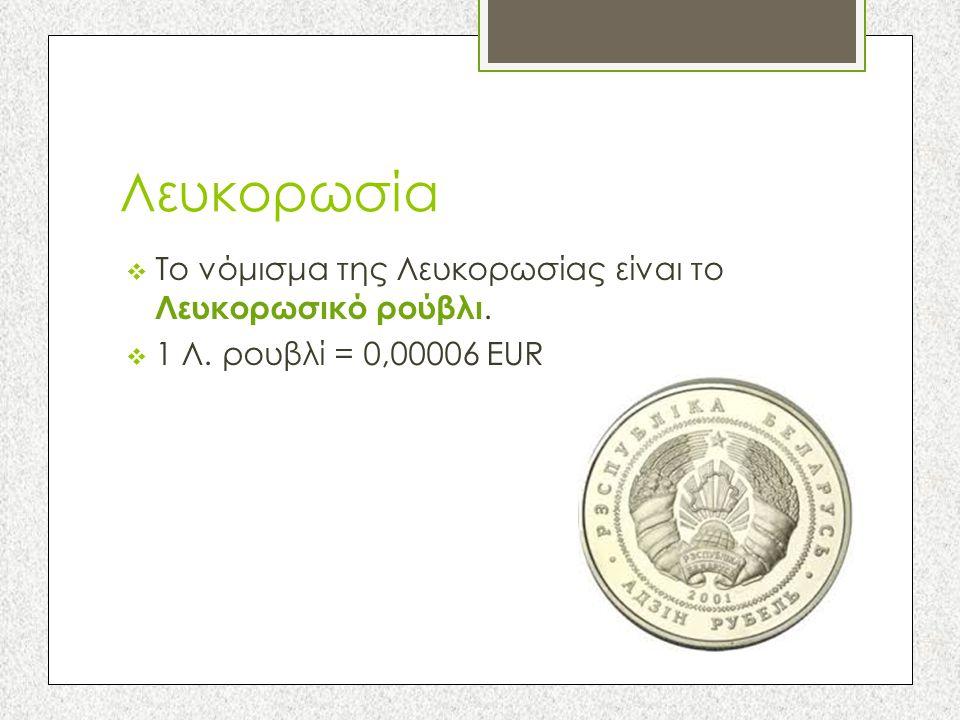 Λευκορωσία Το νόμισμα της Λευκορωσίας είναι το Λευκορωσικό ρούβλι.