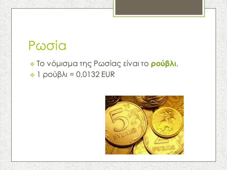 Ρωσία Το νόμισμα της Ρωσίας είναι το ρούβλι. 1 ρούβλι = 0,0132 EUR