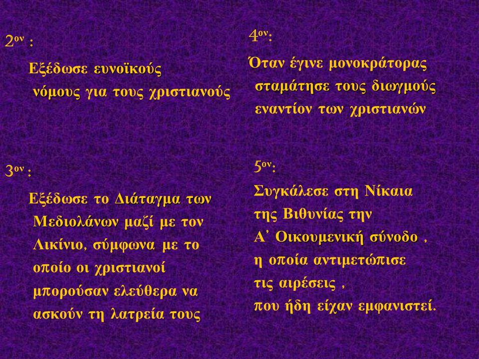 2ον : Εξέδωσε ευνοϊκούς νόμους για τους χριστιανούς. 3ον :