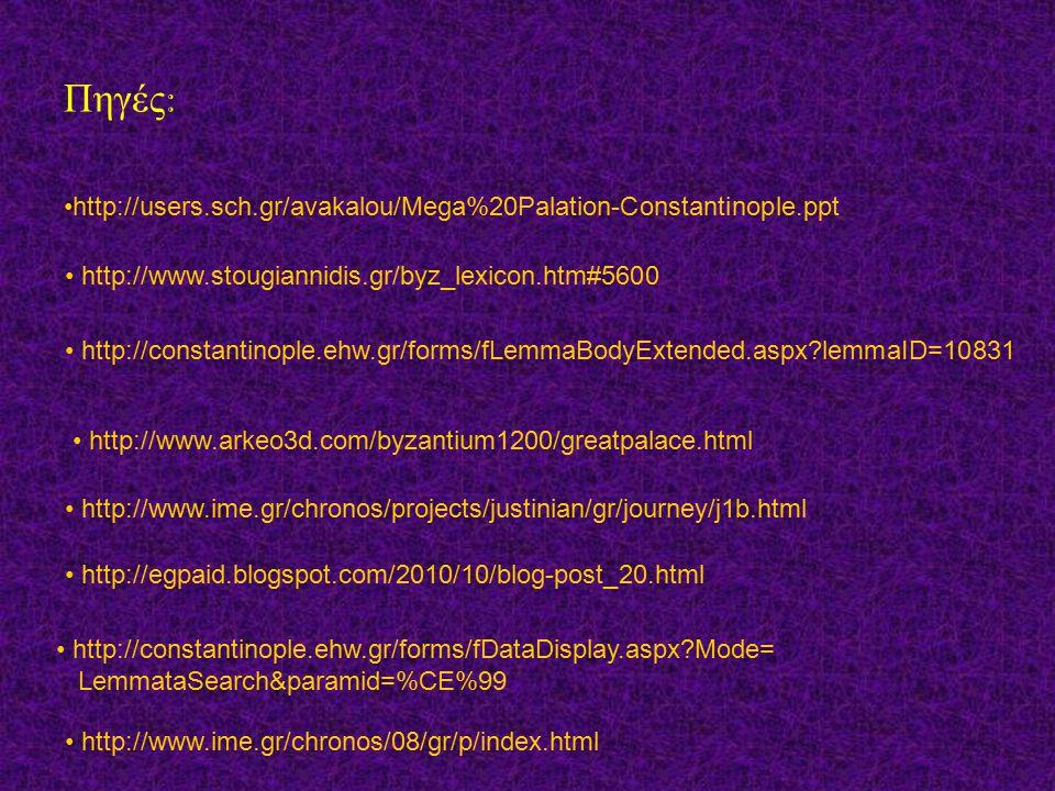 Πηγές: •http://users.sch.gr/avakalou/Mega%20Palation-Constantinople.ppt. • http://www.stougiannidis.gr/byz_lexicon.htm#5600.