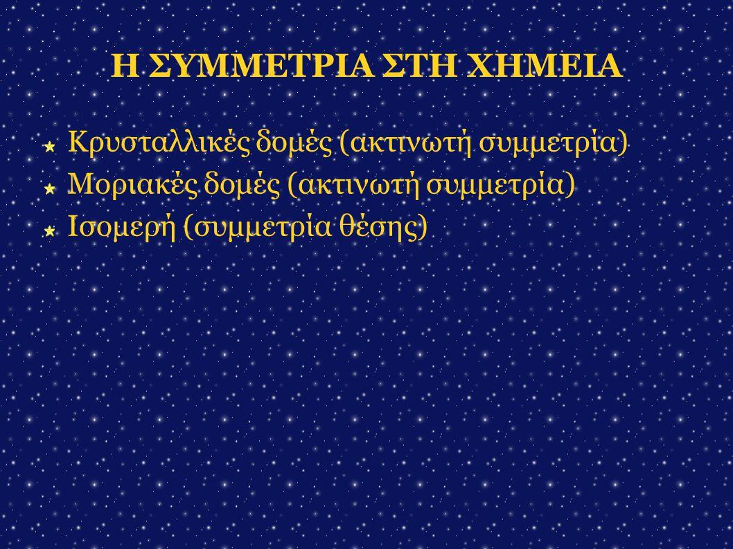 Η ΣΥΜΜΕΤΡΙΑ ΣΤΗ ΧΗΜΕΙΑ Κρυσταλλικές δομές (ακτινωτή συμμετρία)
