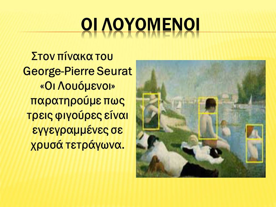 Οι Λουομενοι Στον πίνακα του George-Pierre Seurat «Οι Λουόμενοι» παρατηρούμε πως τρεις φιγούρες είναι εγγεγραμμένες σε χρυσά τετράγωνα.