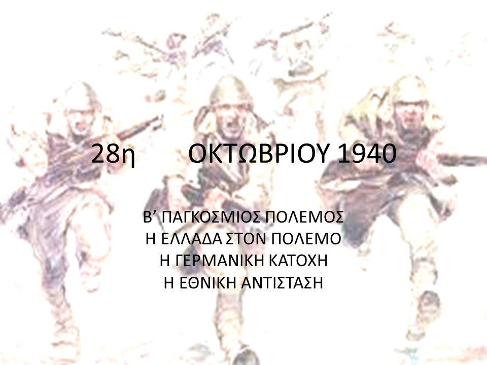 28η ΟΚΤΩΒΡΙΟΥ 1940 Β' ΠΑΓΚΟΣΜΙΟΣ ΠΟΛΕΜΟΣ Η ΕΛΛΑΔΑ ΣΤΟΝ ΠΟΛΕΜΟ