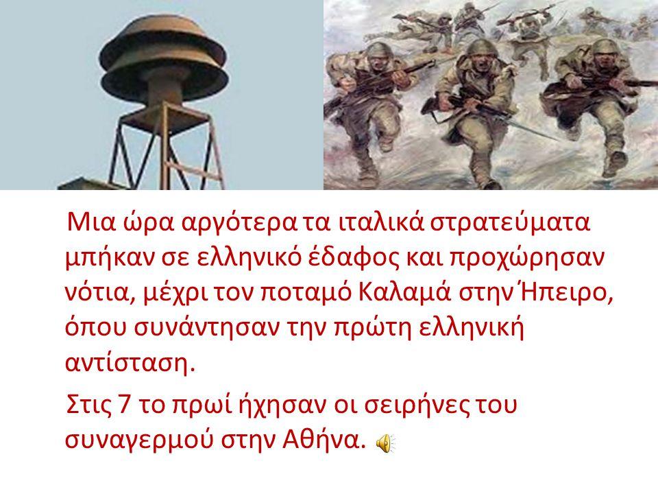Μια ώρα αργότερα τα ιταλικά στρατεύματα μπήκαν σε ελληνικό έδαφος και προχώρησαν νότια, μέχρι τον ποταμό Καλαμά στην Ήπειρο, όπου συνάντησαν την πρώτη ελληνική αντίσταση.