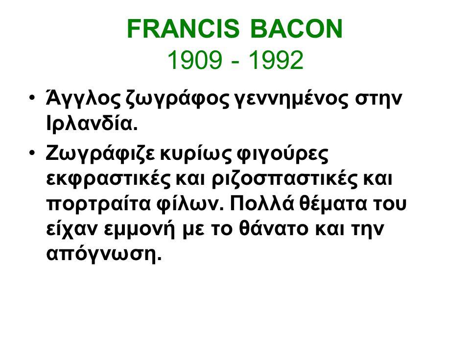 FRANCIS BACON 1909 - 1992 Άγγλος ζωγράφος γεννημένος στην Ιρλανδία.