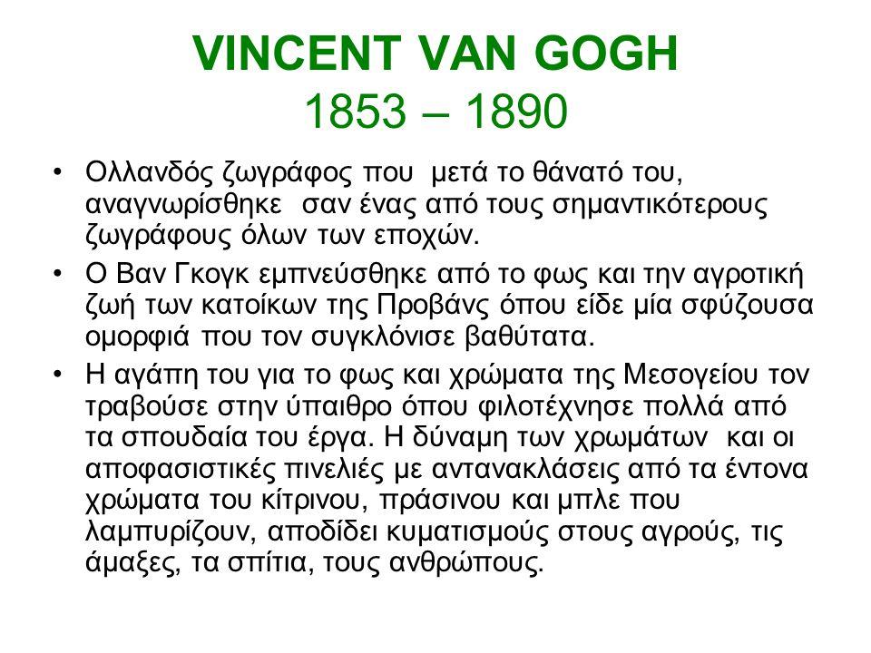 VINCENT VAN GOGH 1853 – 1890 Ολλανδός ζωγράφος που μετά το θάνατό του, αναγνωρίσθηκε σαν ένας από τους σημαντικότερους ζωγράφους όλων των εποχών.