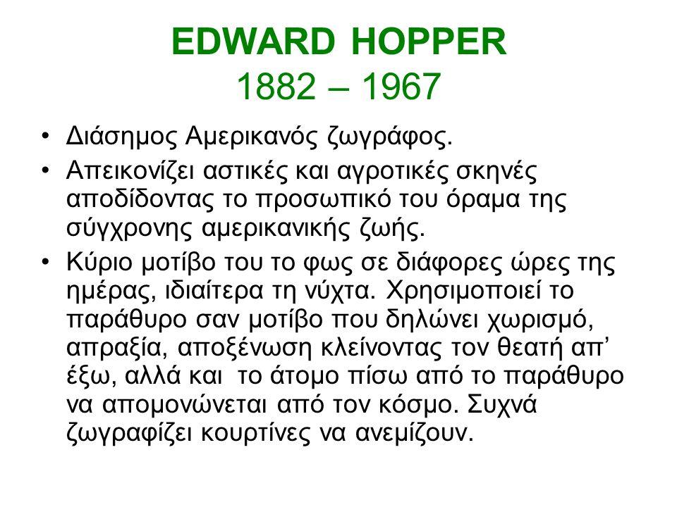 EDWARD HOPPER 1882 – 1967 Διάσημος Αμερικανός ζωγράφος.