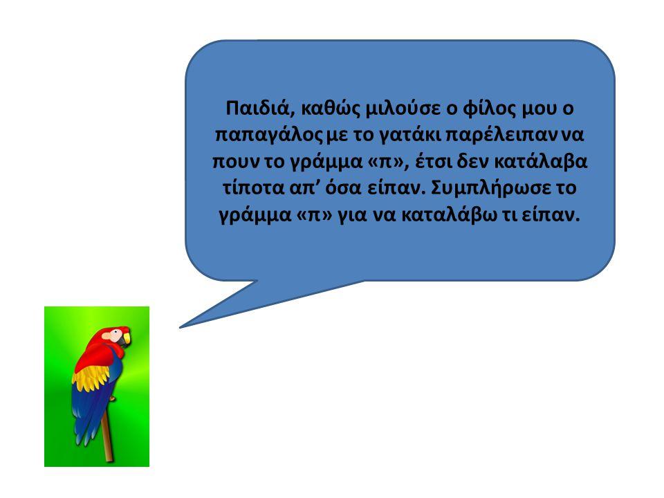 Παιδιά, καθώς μιλούσε ο φίλος μου ο παπαγάλος με το γατάκι παρέλειπαν να πουν το γράμμα «π», έτσι δεν κατάλαβα τίποτα απ' όσα είπαν.