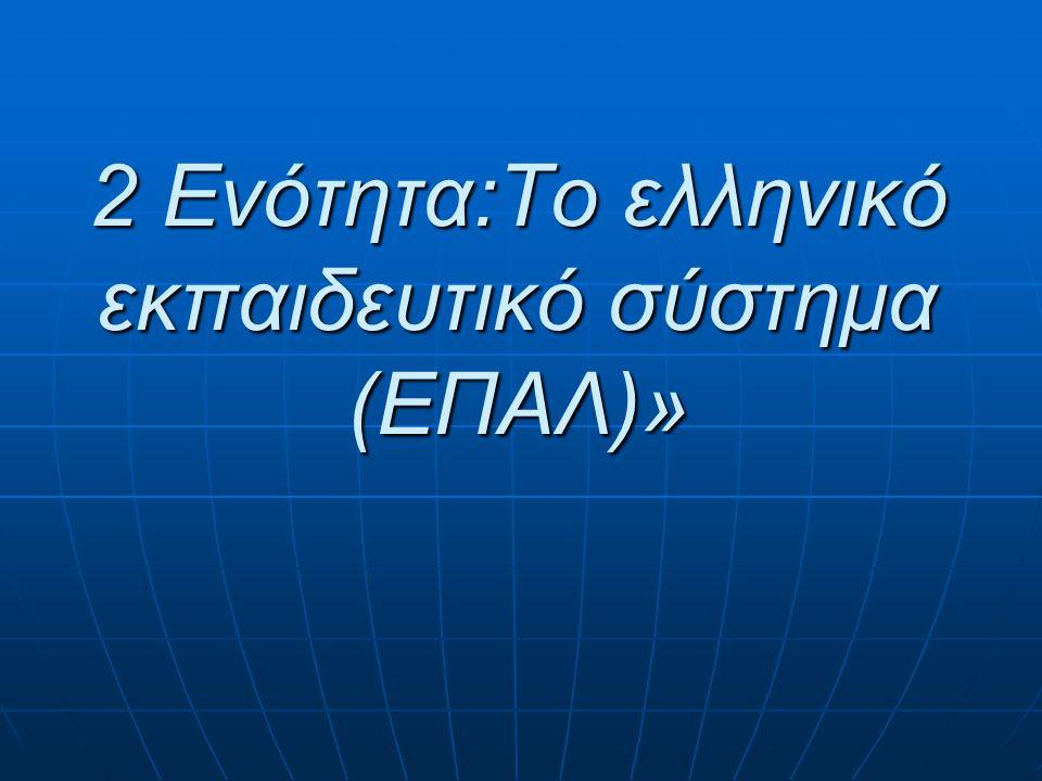 2 Ενότητα:Το ελληνικό εκπαιδευτικό σύστημα (ΕΠΑΛ)»