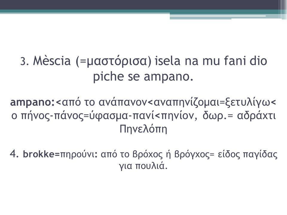 3. Mèscia (=μαστόρισα) isela na mu fani dio piche se ampano