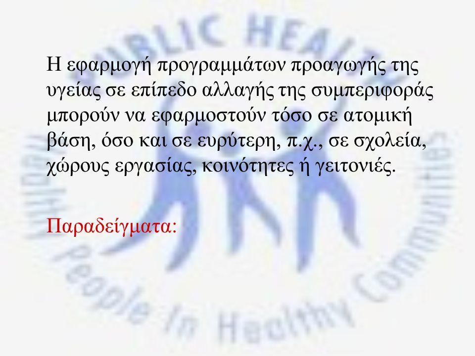 Η εφαρμογή προγραμμάτων προαγωγής της υγείας σε επίπεδο αλλαγής της συμπεριφοράς μπορούν να εφαρμοστούν τόσο σε ατομική βάση, όσο και σε ευρύτερη, π.χ., σε σχολεία, χώρους εργασίας, κοινότητες ή γειτονιές.