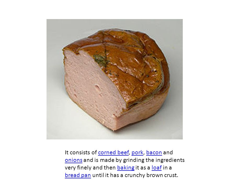 It consists of corned beef, pork, bacon and onions and is made by grinding the ingredients very finely and then baking it as a loaf in a bread pan until it has a crunchy brown crust.