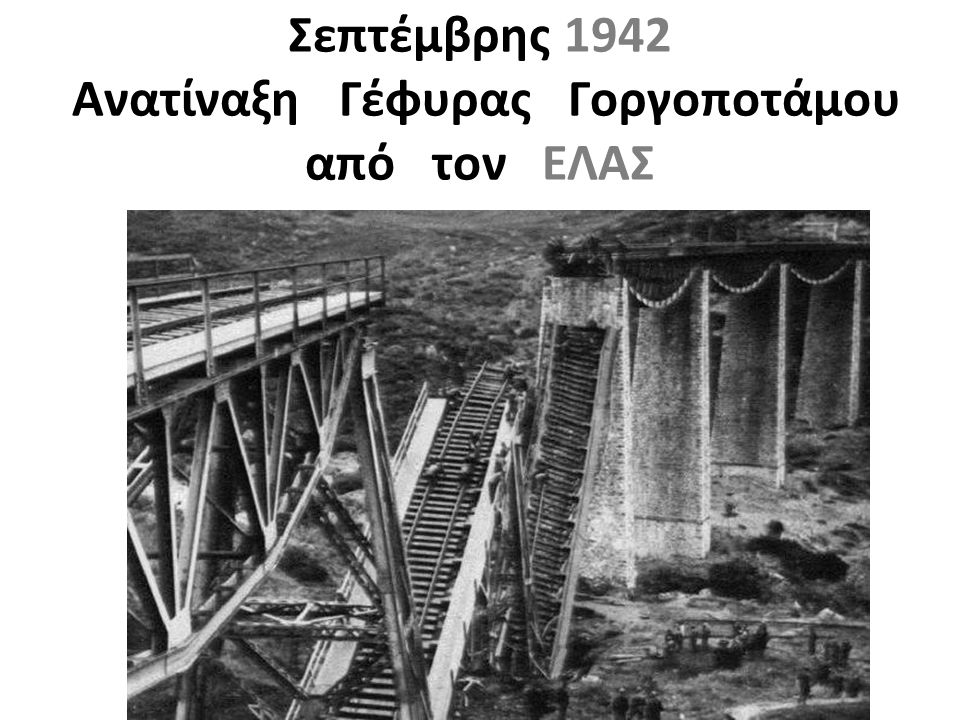 Σεπτέμβρης 1942 Ανατίναξη Γέφυρας Γοργοποτάμου από τον ΕΛΑΣ