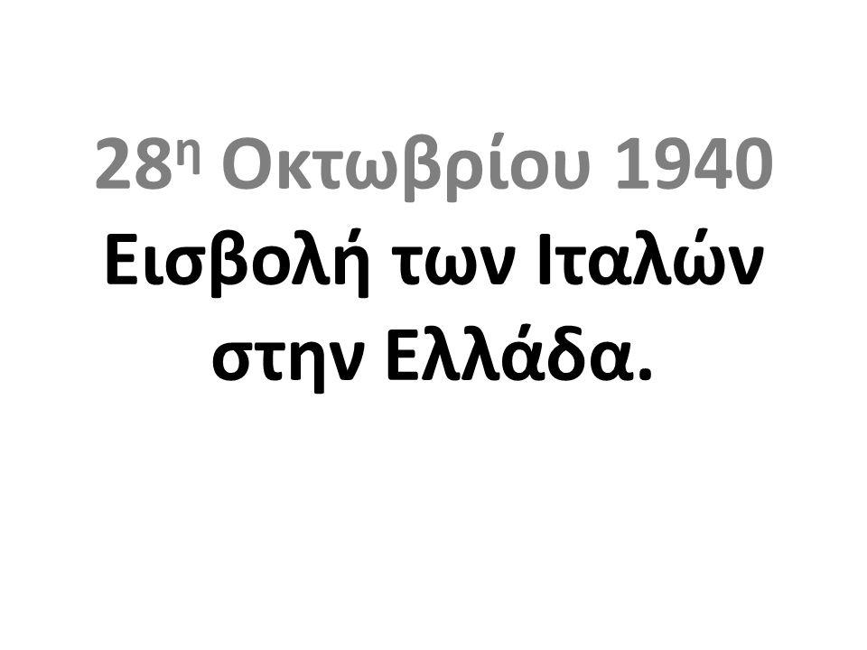 28η Οκτωβρίου 1940 Εισβολή των Ιταλών στην Ελλάδα.